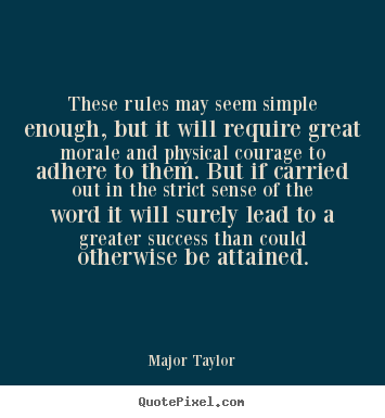 Major Taylor picture quotes - These rules may seem simple enough, but it will require great morale.. - Success quotes
