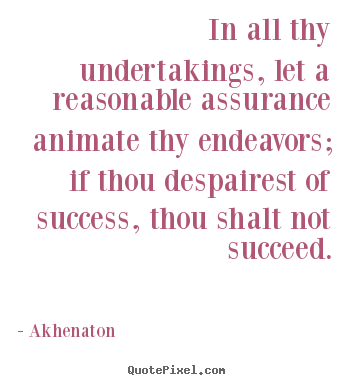 In all thy undertakings, let a reasonable assurance animate.. Akhenaton good success quote
