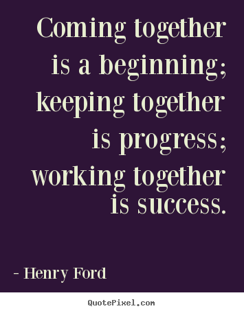 Quote about success - Coming together is a beginning; keeping together..