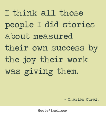 Make personalized picture quotes about success - I think all those people i did stories about measured..