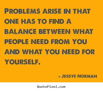 Problems arise in that one has to find a balance between what people.. Jessye Norman top success quote