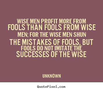 Quotes about success - Wise men profit more from fools than fools from wise men;..