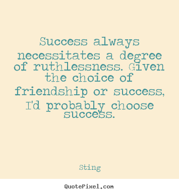 Sting picture quotes - Success always necessitates a degree of ruthlessness. given.. - Success sayings