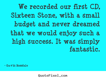 Create graphic picture quotes about success - We recorded our first cd, sixteen stone, with a small budget and never..