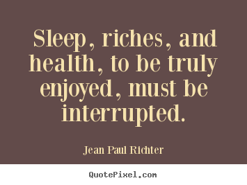 Success quote - Sleep, riches, and health, to be truly enjoyed, must be interrupted.