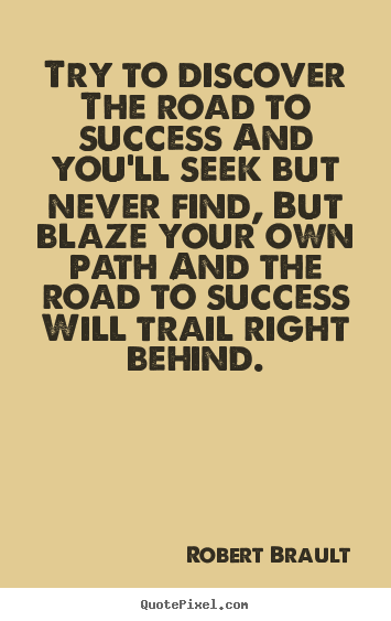 Quote about success - Try to discover the road to success and you'll seek but never..