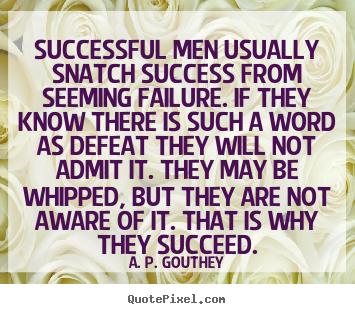 Quote about success - Successful men usually snatch success from seeming failure. if they..