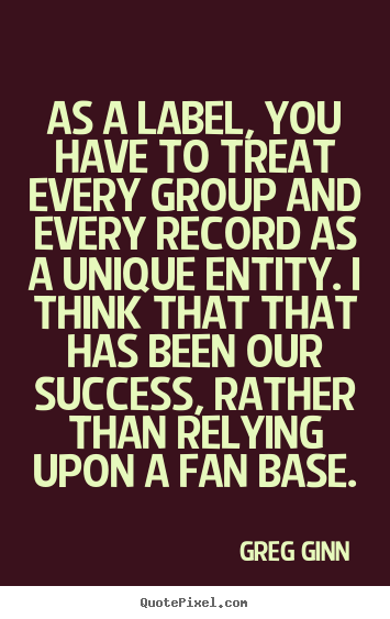 Success quotes - As a label, you have to treat every group and every record..