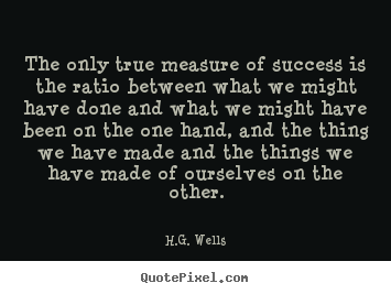 Quotes about success - The only true measure of success is the ratio between what we might..