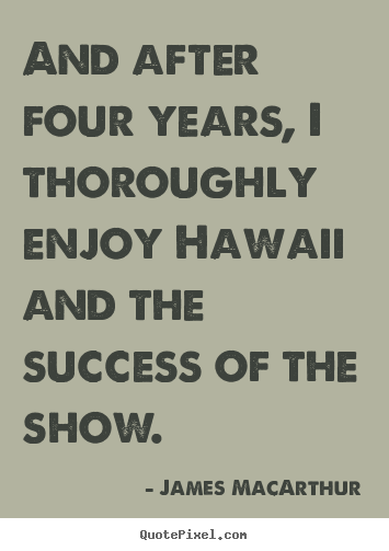 And after four years, i thoroughly enjoy hawaii and the success.. James MacArthur  success quotes