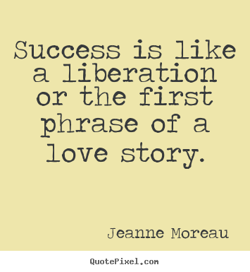 Success quote - Success is like a liberation or the first phrase of a love..