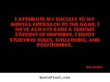Jim Evans picture quotes - I attribute my success to my mental approach to the game. i have always.. - Success quote