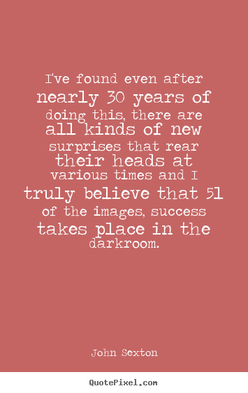Success quotes - I've found even after nearly 30 years of doing this, there..