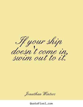 If your ship doesn't come in, swim out to it. Jonathan Winters  success quote