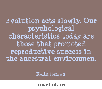 Quotes about success - Evolution acts slowly. our psychological characteristics..