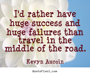 Kevyn Aucoin picture quotes - I'd rather have huge success and huge failures.. - Success quote