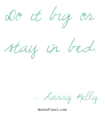 Larry Kelly pictures sayings - Do it big or stay in bed. - Success quote