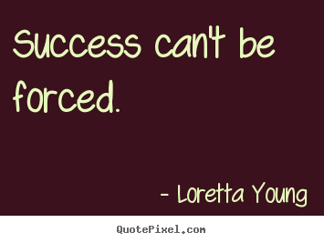 Create picture quotes about success - Success can't be forced.