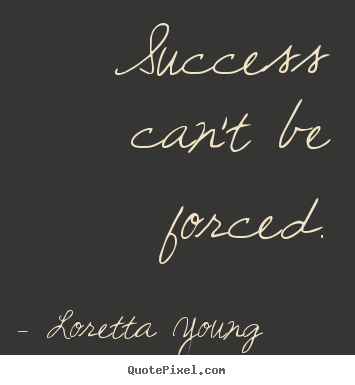 Loretta Young picture quotes - Success can't be forced. - Success quote
