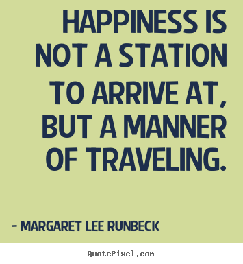 Happiness is not a station to arrive at, but a manner.. Margaret Lee Runbeck best success quotes