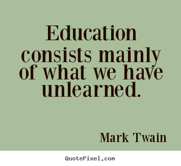 Quotes about success - Education consists mainly of what we have unlearned.