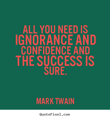 Quotes about success - All you need is ignorance and confidence and the success..