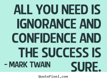 All you need is ignorance and confidence and.. Mark Twain best success quote