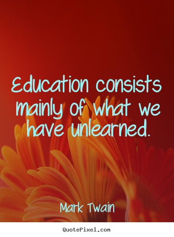 Mark Twain picture quotes - Education consists mainly of what we have unlearned. - Success quotes