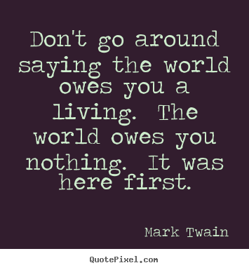 Quotes about success - Don't go around saying the world owes you a..