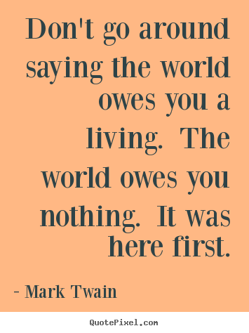 Mark Twain photo quotes - Don't go around saying the world owes you a living. the world owes.. - Success quotes