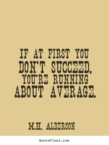 Success quotes - If at first you don't succeed, you're running about average.