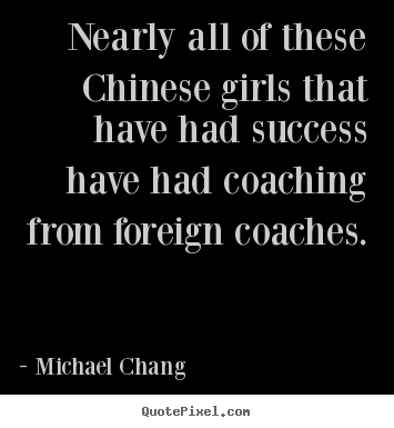 Nearly all of these chinese girls that have had success.. Michael Chang best success quote