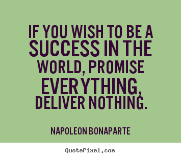 Napoleon Bonaparte picture quotes - If you wish to be a success in the world, promise everything, deliver.. - Success quotes