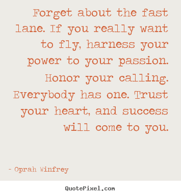 Quotes about success - Forget about the fast lane. if you really want to fly, harness your..