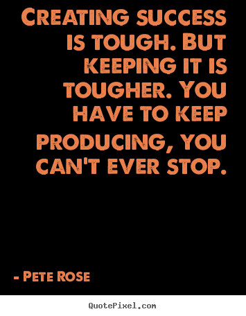 Success quotes - Creating success is tough. but keeping it is tougher. you have to..