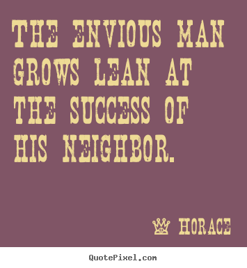 Horace photo quotes - The envious man grows lean at the success of his neighbor. - Success quotes