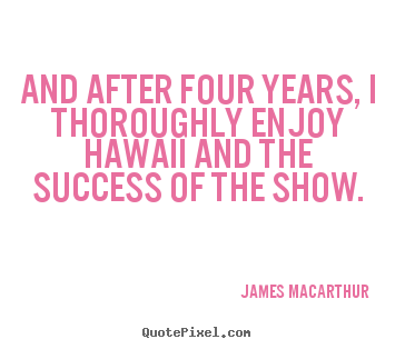And after four years, i thoroughly enjoy hawaii and the.. James MacArthur greatest success quote