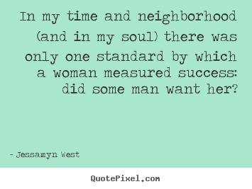 In my time and neighborhood (and in my soul) there was only one standard.. Jessamyn West  success quotes