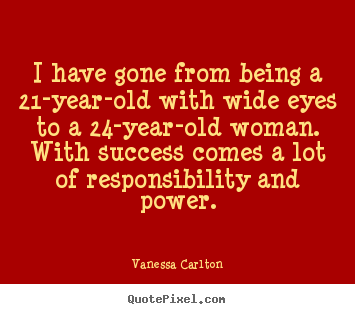 Make poster quotes about success - I have gone from being a 21-year-old with wide eyes to a 24-year-old..