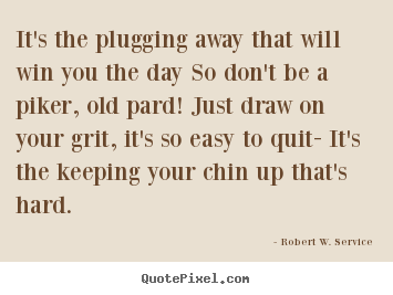 Sayings about success - It's the plugging away that will win you the day so don't be a piker,..