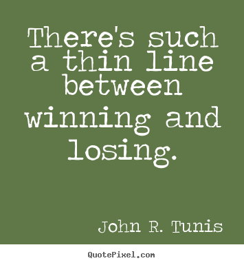 There's such a thin line between winning and losing. John R. Tunis good success quotes
