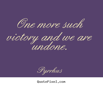 Design your own poster quotes about success - One more such victory and we are undone.