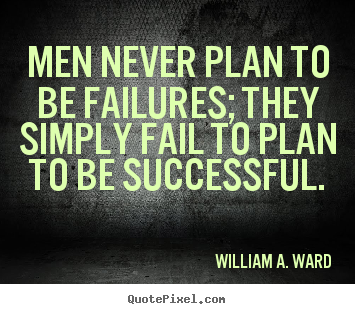 Quote about success - Men never plan to be failures; they simply fail to plan..