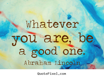 Create custom picture quotes about success - Whatever you are, be a good one.
