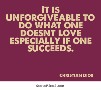 Quotes about success - It is unforgiveable to do what one doesnt love especially if one..