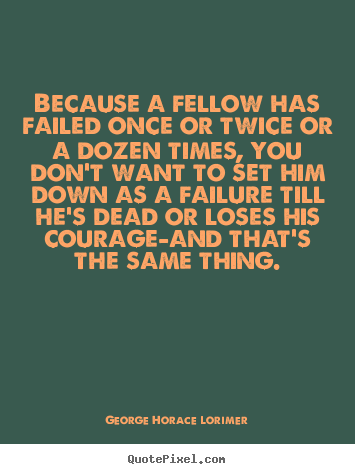 Because a fellow has failed once or twice or.. George Horace Lorimer top success quotes