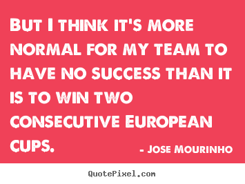 Jose Mourinho picture quotes - But i think it's more normal for my team to have no success.. - Success sayings
