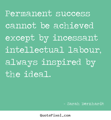 Sarah Bernhardt picture quotes - Permanent success cannot be achieved except by incessant intellectual.. - Success quotes