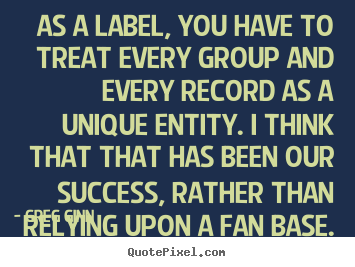 Success quote - As a label, you have to treat every group and..