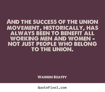 Design custom picture quotes about success - And the success of the union movement, historically, has always been to..